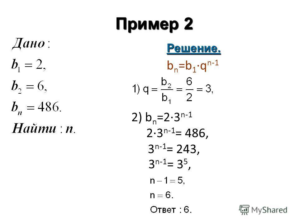 Пример 2 Решение. 2) b n =2·3 n-1 2·3 n-1 = 486, b n =b 1 ·q n-1 3 n-1 = 243, 3 n-1 = 3 5,