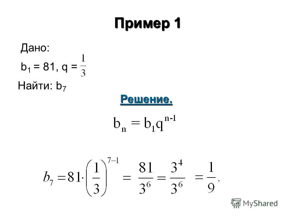Пример 1 Дано: b 1 = 81, q = Найти: b 7 Решение.
