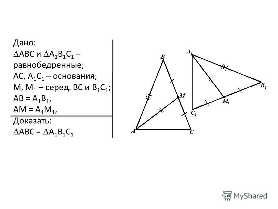 Дано: ABC и A 1 B 1 C 1 – равнобедренные; АС, А 1 С 1 – основания; М, М 1 – серед. BC и B 1 C 1 ; AB = A 1 B 1, AМ = A 1 М 1, Доказать: ABC = A 1 B 1 C 1