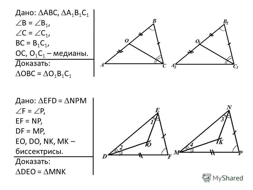 Дано: ABC, A 1 B 1 C 1 B = B 1, C = C 1, BC = B 1 C 1, OC, O 1 C 1 – медианы. Доказать: ОBC = О 1 B 1 C 1 Дано: EFD = NPM F = P, EF = NP, DF = MP, EO, DO, NK, MK – биссектрисы. Доказать: DEO = MNK