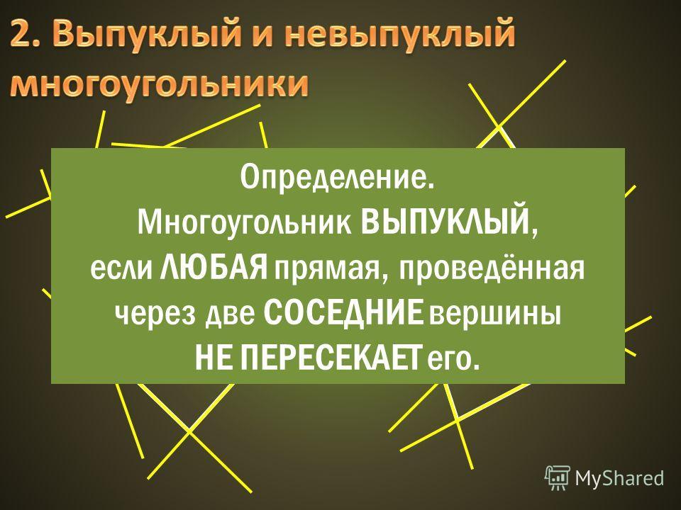 Определение. Многоугольник ВЫПУКЛЫЙ, если ЛЮБАЯ прямая, проведённая через две СОСЕДНИЕ вершины НЕ ПЕРЕСЕКАЕТ его.