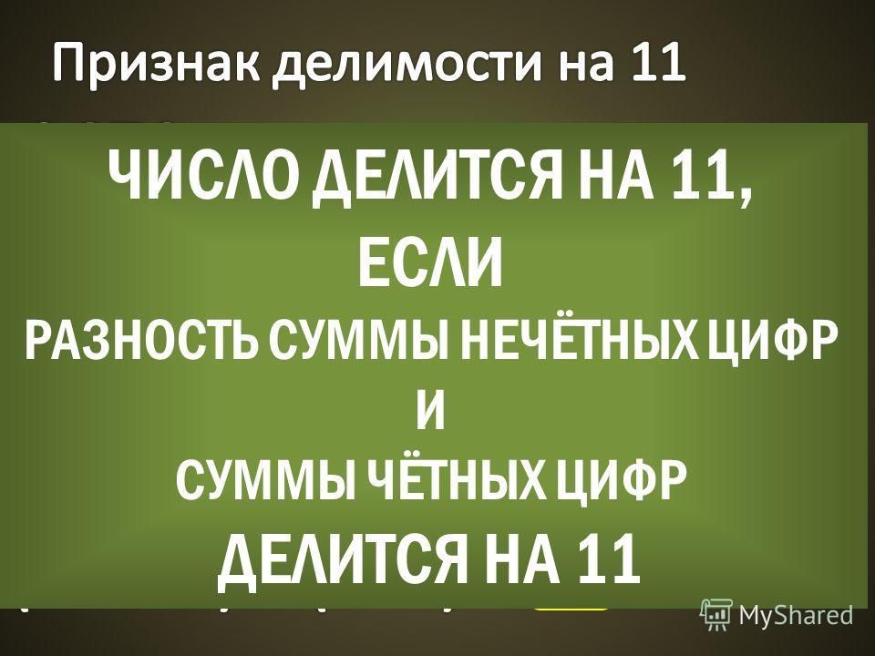 ЧИСЛО ДЕЛИТСЯ НА 11, ЕСЛИ РАЗНОСТЬ СУММЫ НЕЧЁТНЫХ ЦИФР И СУММЫ ЧЁТНЫХ ЦИФР ДЕЛИТСЯ НА 11