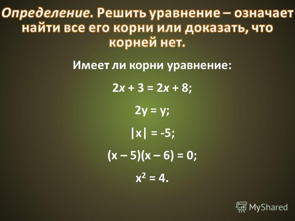 Имеет ли корни уравнение: 2x + 3 = 2x + 8; 2у = у; |х| = -5; (х – 5)(х – 6) = 0; х 2 = 4.