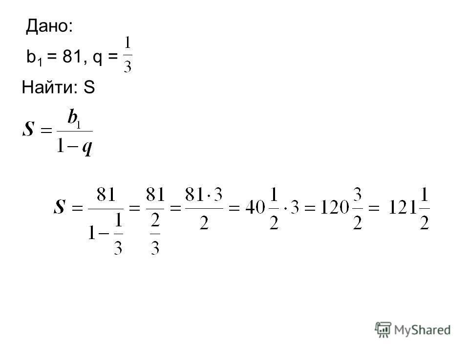 Дано: b 1 = 81, q = Найти: S