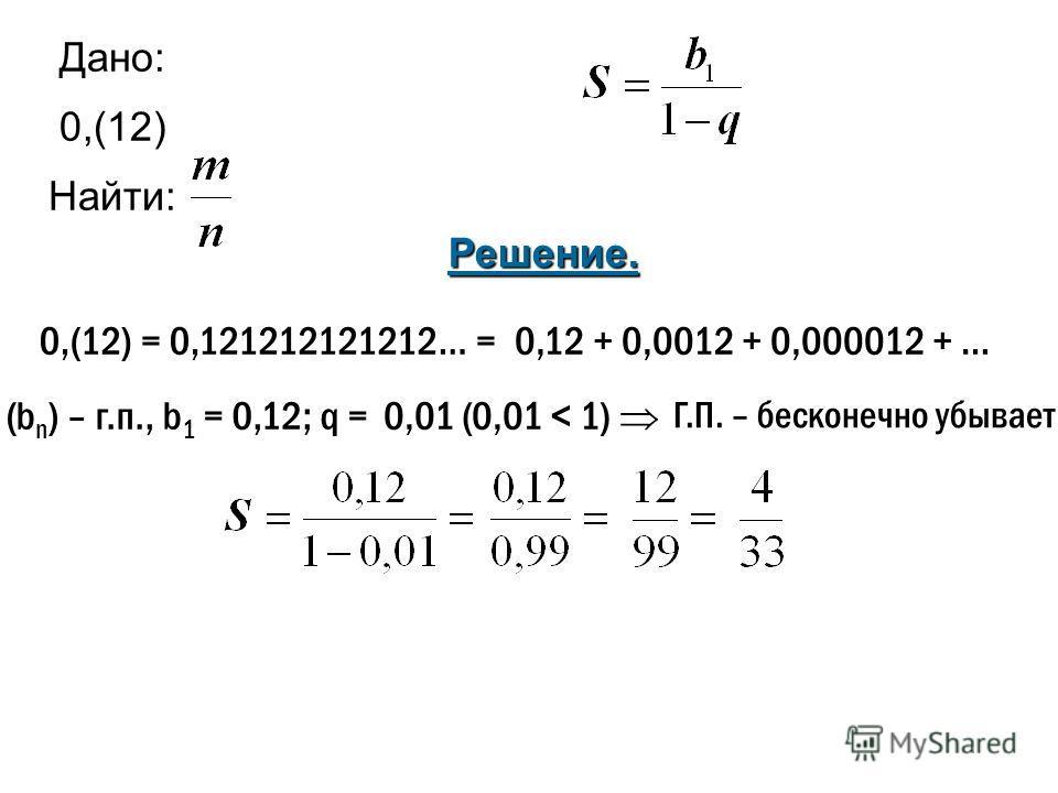 Дано: 0,(12) Найти: 0,(12) = 0,121212121212… = Решение. 0,12 + 0,0012 + 0,000012 + … (b n ) – г.п., b 1 = 0,12; q =0,01 (0,01 < 1) Г.П. – бесконечно убывает