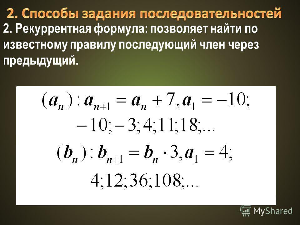 2. Рекуррентная формула: позволяет найти по известному правилу последующий член через предыдущий.