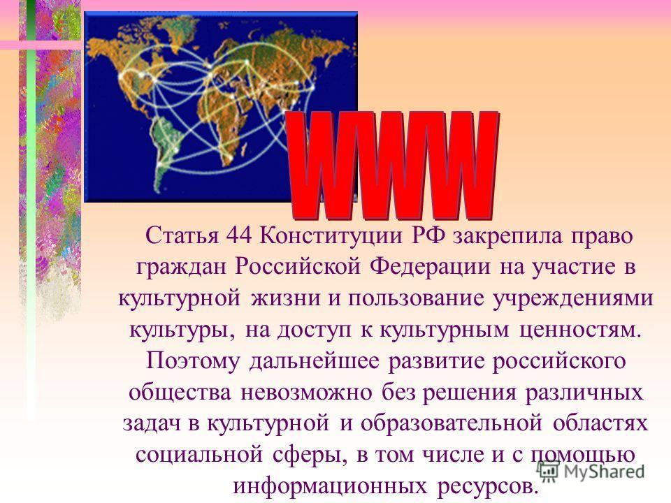 Статья 44 Конституции РФ закрепила право граждан Российской Федерации на участие в культурной жизни и пользование учреждениями культуры, на доступ к культурным ценностям. Поэтому дальнейшее развитие российского общества невозможно без решения различн