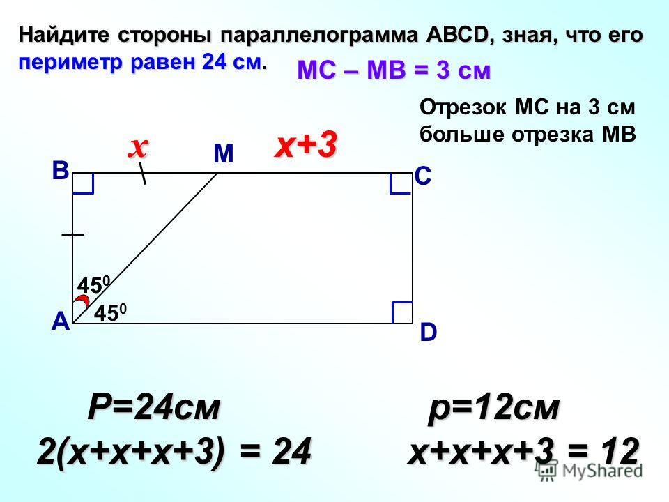 45 0 Найдите стороны параллелограмма АВСD, зная, что его периметр равен 24 см. В А С D МС – МВ = 3 см хх+3 Р=24см Р=24см 2(х+х+х+3) = 24 р=12см р=12см х+х+х+3 = 12 х+х+х+3 = 12 М Отрезок МС на 3 см больше отрезка МВ 45 0 х