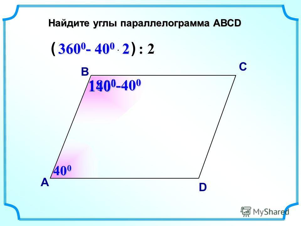 Найдите углы параллелограмма АВСD В А С D 40 0 180 0 -40 0 140 0 360 0 - 40 0 2 ( ) : 2