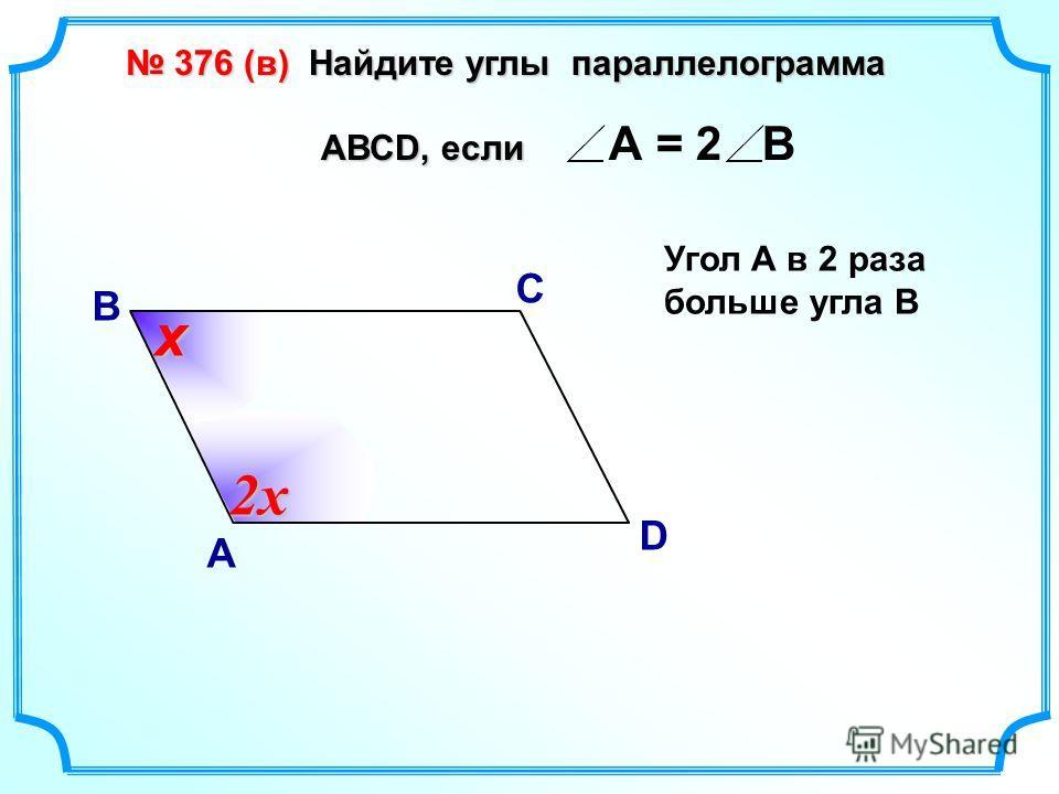 В А С D А = 2 В Угол А в 2 раза больше угла В 2х х 376 (в) Найдите углы параллелограмма 376 (в) Найдите углы параллелограмма АВСD, если АВСD, если
