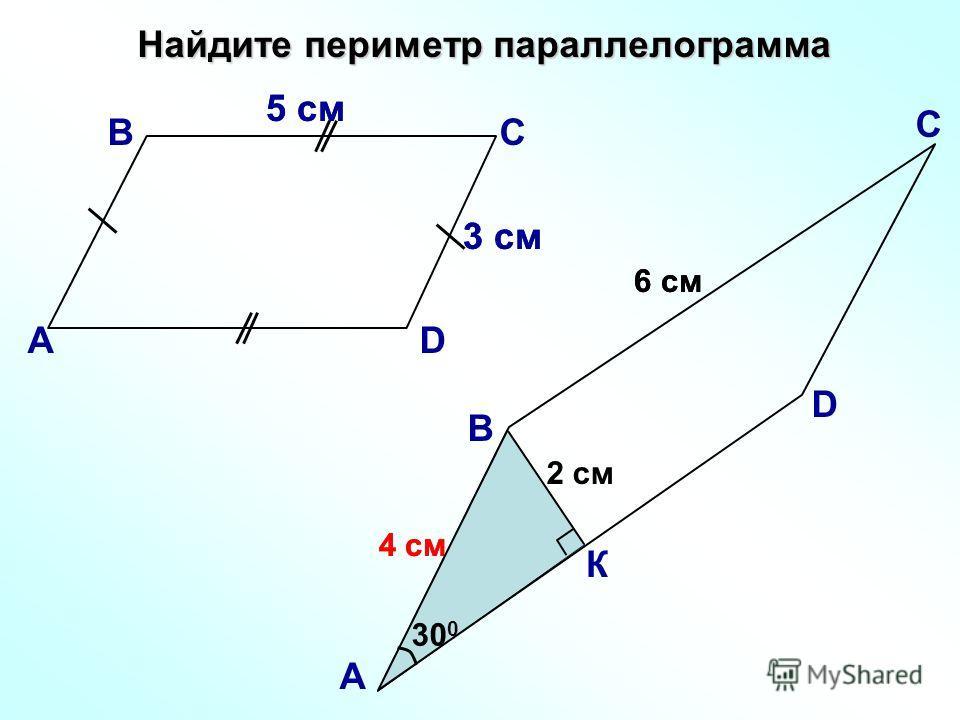 4 см Найдите периметр параллелограмма В А С D 5 см 3 см 6 см 2 см К 30 0 А В С D 6 см 5 см 3 см