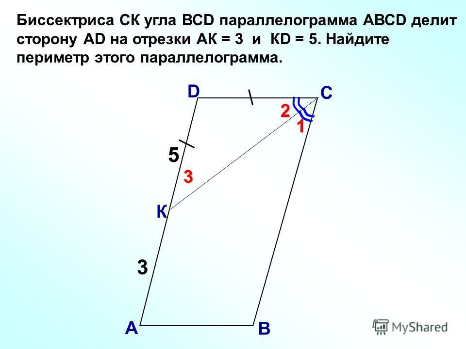 Биссектриса СК угла ВСD параллелограмма АВСD делит сторону АD на отрезки АК = 3 и КD = 5. Найдите периметр этого параллелограмма. В А С D К 5 3 5 1 2 3