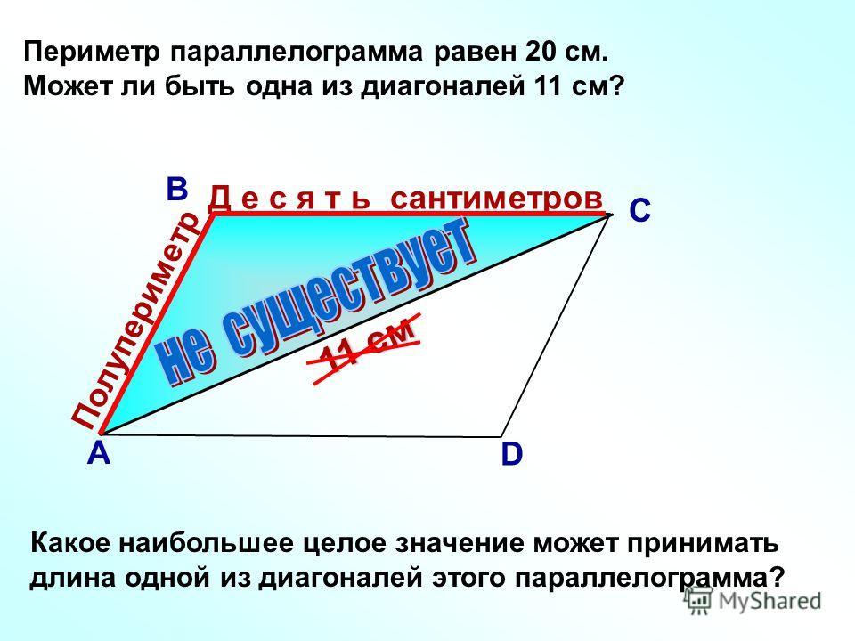 Периметр параллелограмма равен 20 см. Может ли быть одна из диагоналей 11 см? Какое наибольшее целое значение может принимать длина одной из диагоналей этого параллелограмма? В А С D Полупериметр Д е с я т ь сантиметров 11 см
