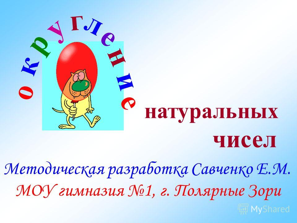 Методическая разработка Савченко Е.М. МОУ гимназия 1, г. Полярные Зори о к р у г л е н и е натуральных чисел