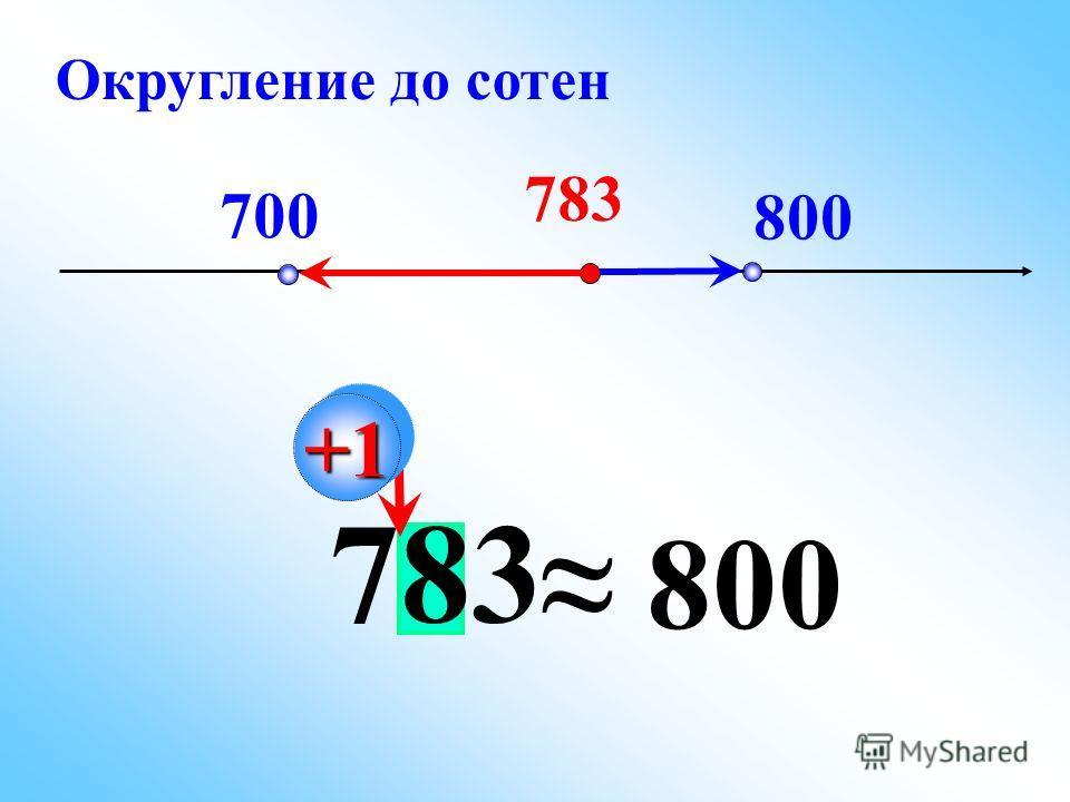 783 700 800 783 800 +1+1 Округление до сотен