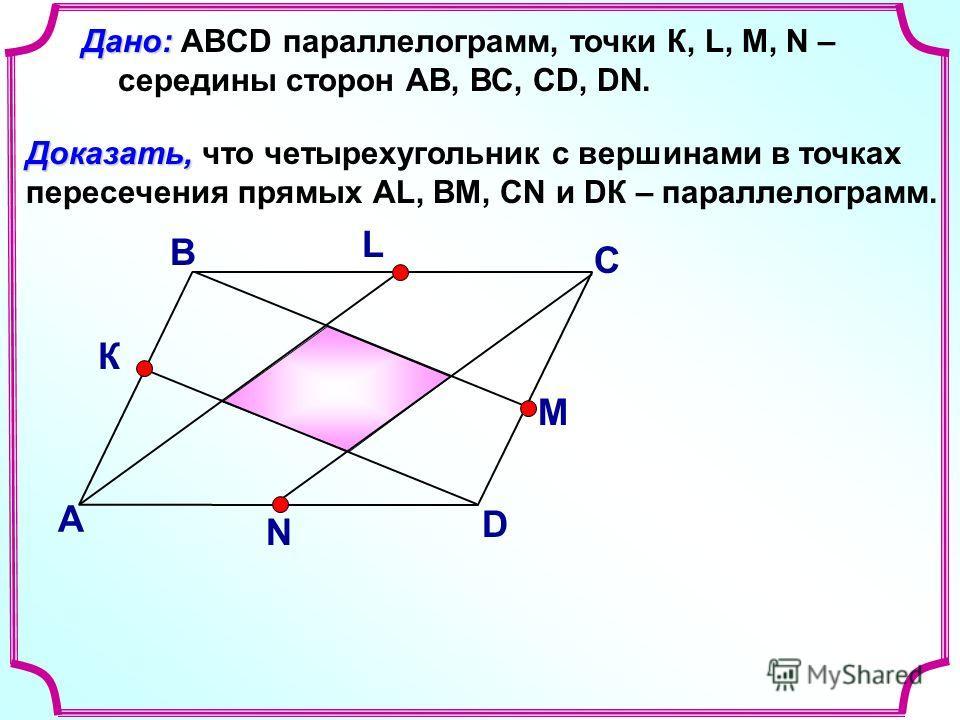 В А С D Доказать, Доказать, что четырехугольник с вершинами в точках пересечения прямых АL, BM, CN и DК – параллелограмм. Дано: Дано: ABCD параллелограмм, точки К, L, M, N – середины сторон АВ, ВС, СD, DN. L М N К