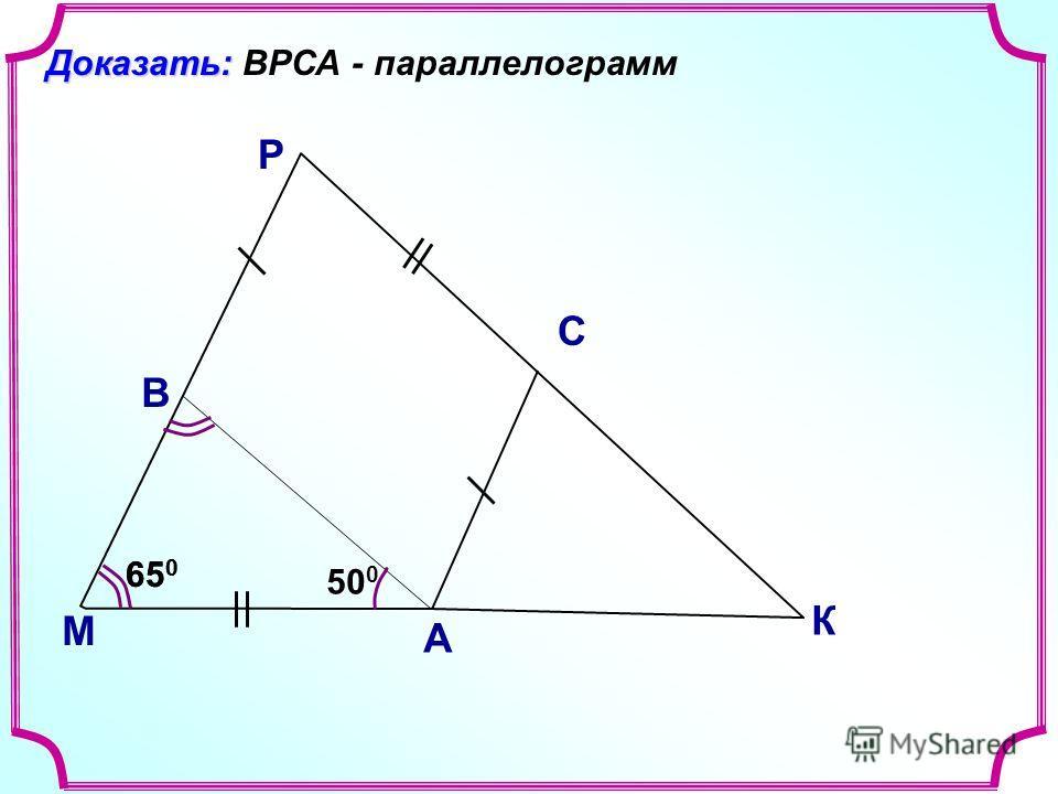 В М С А Доказать: Доказать: ВРСА - параллелограмм 50 0 65 0 К Р