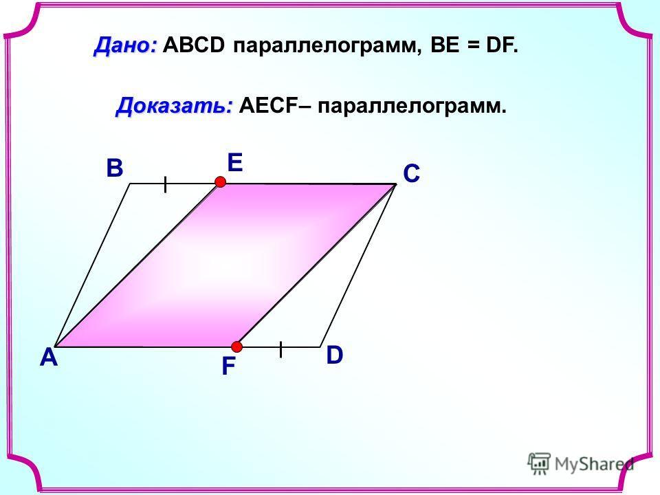 В А С D Доказать: Доказать: AECF– параллелограмм. Дано: Дано: ABCD параллелограмм, ВЕ = DF. Е F