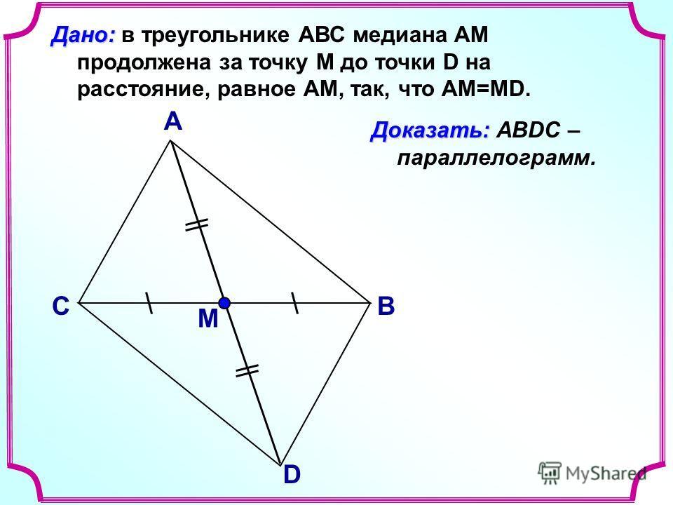 В А С Доказать: Доказать: АВDC – параллелограмм. Дано: Дано: в треугольнике АВС медиана АМ продолжена за точку М до точки D на расстояние, равное АМ, так, что АМ=МD. D М