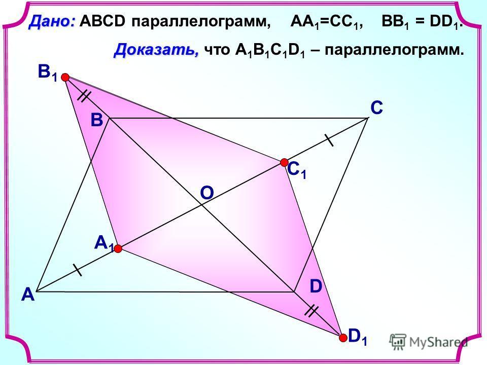 В А С D Доказать, Доказать, что А 1 В 1 С 1 D 1 – параллелограмм. Дано: Дано: ABCD параллелограмм, АА 1 =СС 1, ВВ 1 = DD 1. A1A1 C1C1 B1B1 D1D1 О
