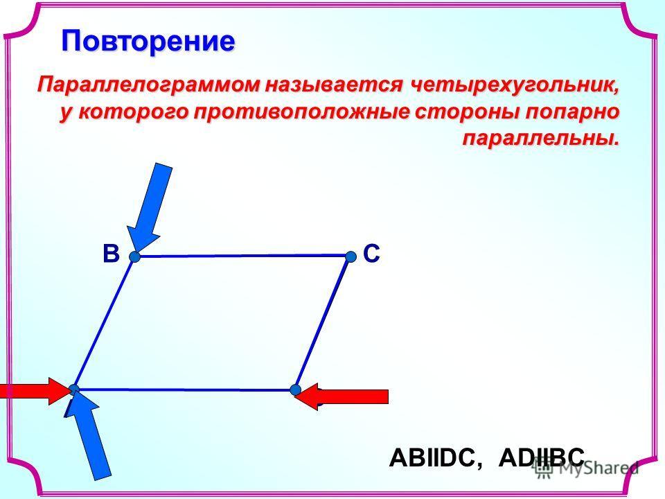 В А С D Параллелограммом называется четырехугольник, у которого противоположные стороны попарно параллельны. АВIIDС, ADIIBC Повторение