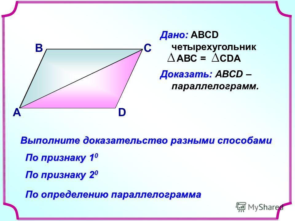 В А С D Доказать: Доказать: АВСD – параллелограмм. Выполните доказательство разными способами По признаку 1 0 По признаку 2 0 По определению параллелограмма Дано: Дано: ABCD четырехугольник АВС = СDA