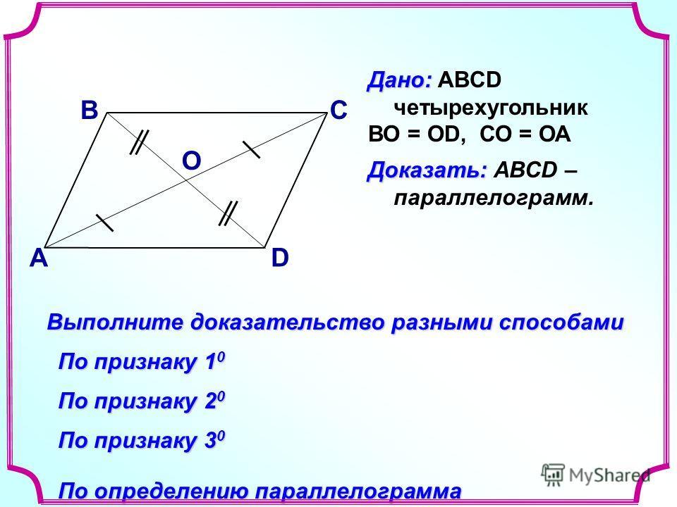 В А С D Доказать: Доказать: АВСD – параллелограмм. Выполните доказательство разными способами По признаку 1 0 По признаку 2 0 По определению параллелограмма Дано: Дано: ABCD четырехугольник ВО = ОD, СО = ОА О По признаку 3 0