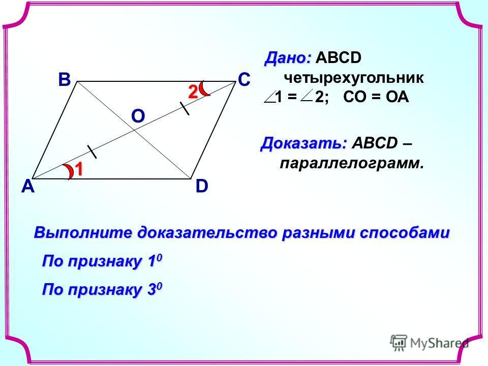 В А С D Доказать: Доказать: АВСD – параллелограмм. Выполните доказательство разными способами По признаку 1 0 О По признаку 3 0 Дано: Дано: ABCD четырехугольник 1 = 2; СО = ОА1 2