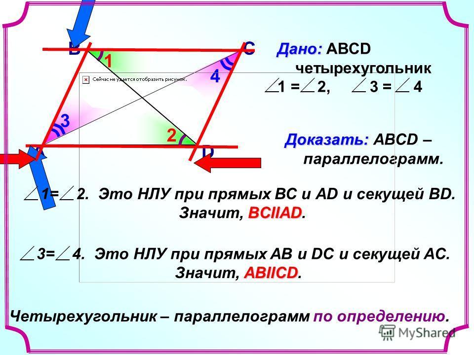 В А С D Доказать: Доказать: АВСD – параллелограмм. 3 4 1 2 Дано: Дано: ABCD четырехугольник 1 = 2, 3 = 4 1= 2. Это НЛУ при прямых ВС и АD и секущей ВD. BCIIAD Значит, BCIIAD. 3= 4. Это НЛУ при прямых AB и DC и секущей AC. АВIIСD Значит, АВIIСD. Четыр