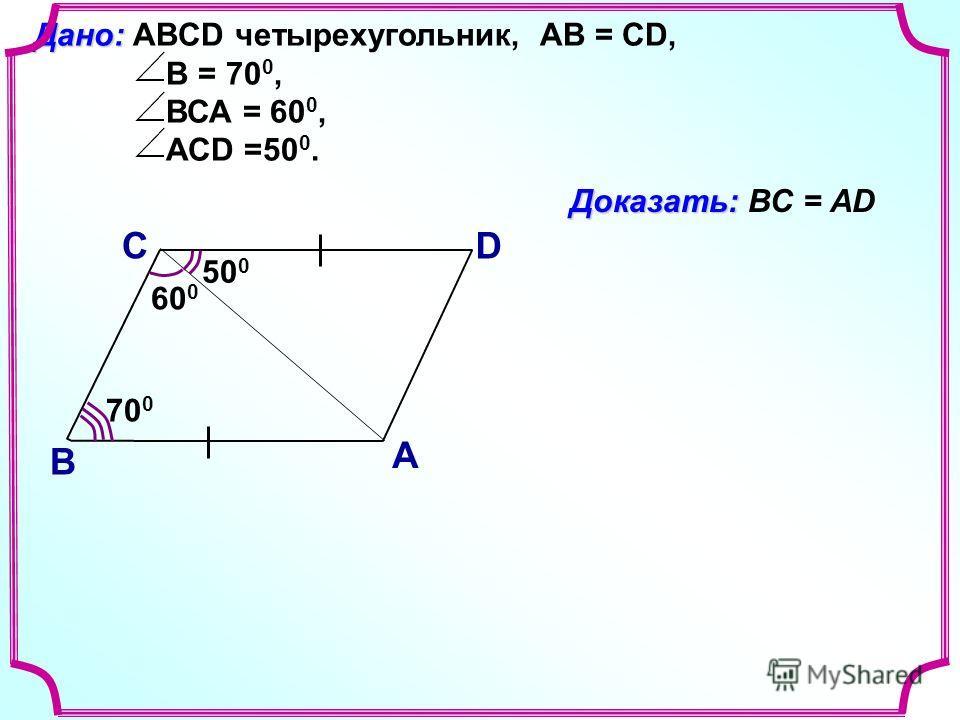 С В D А Доказать: Доказать: ВС = АD 50 0 Дано: Дано: ABCD четырехугольник, АВ = СD, B = 70 0, ВСА = 60 0, АСD =50 0. 60 0 70 0