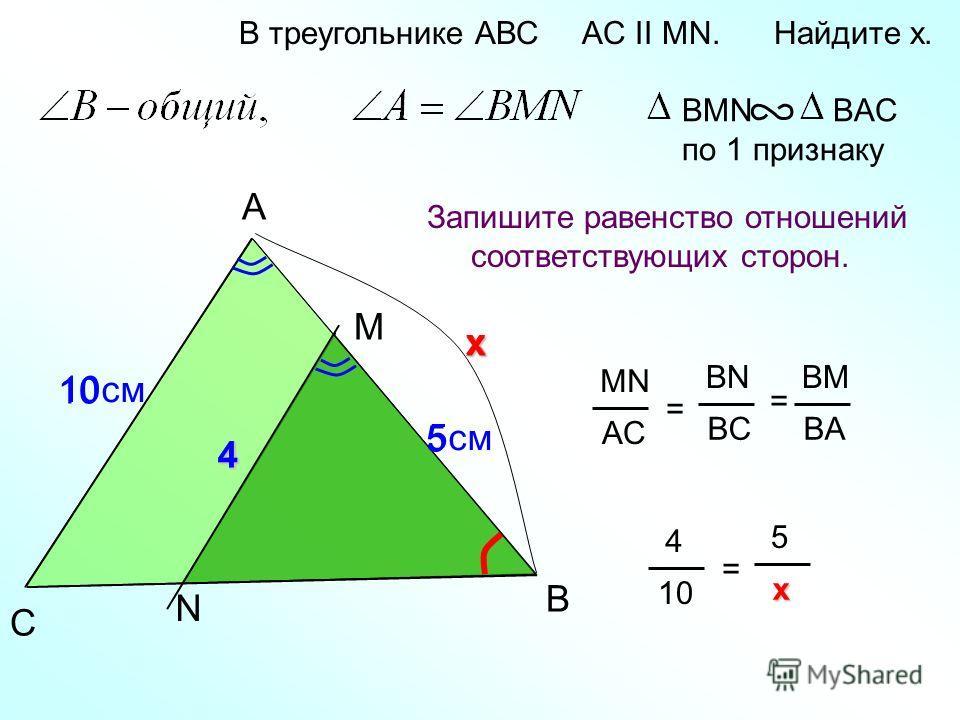 4 A B M В треугольнике АВС AC II MN. Найдите x. Запишите равенство отношений соответствующих сторон. BMN BAC по 1 признаку C MN AC = BN BC BM BA = N 10cм 5cм5cм 4 x x 5 10 4 = 5 x xx x