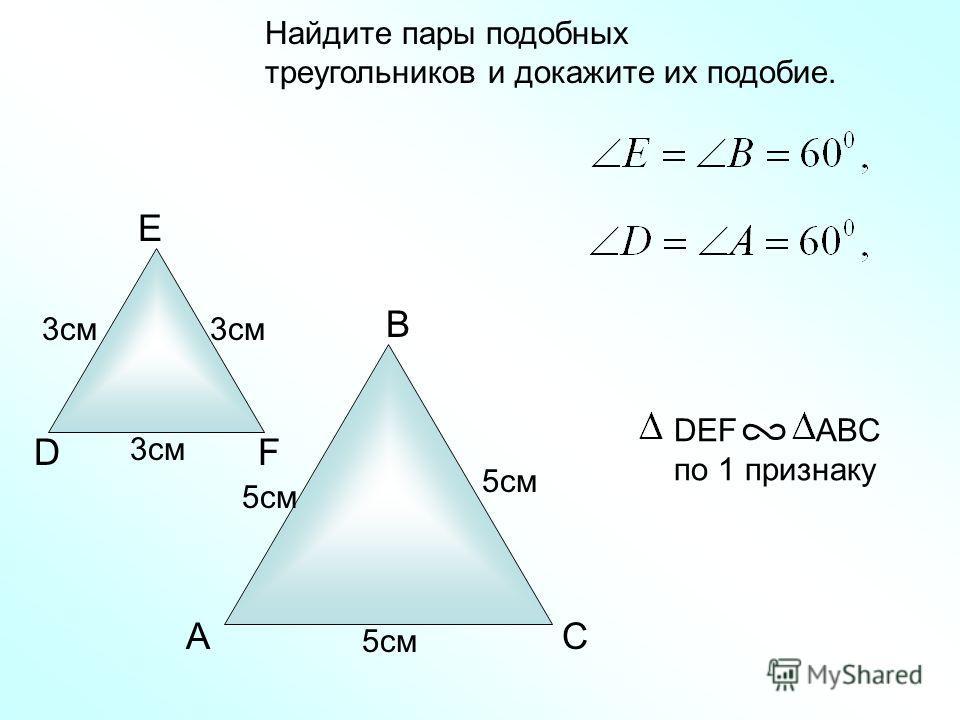 A B C Найдите пары подобных треугольников и докажите их подобие. D E F 3см 5см DEF ABC по 1 признаку