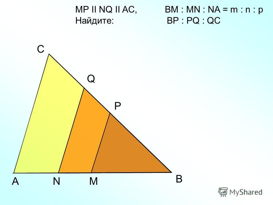 A С M MP II NQ II AC, BM : MN : NA = m : n : p Найдите: BP : PQ : QC В Q P N