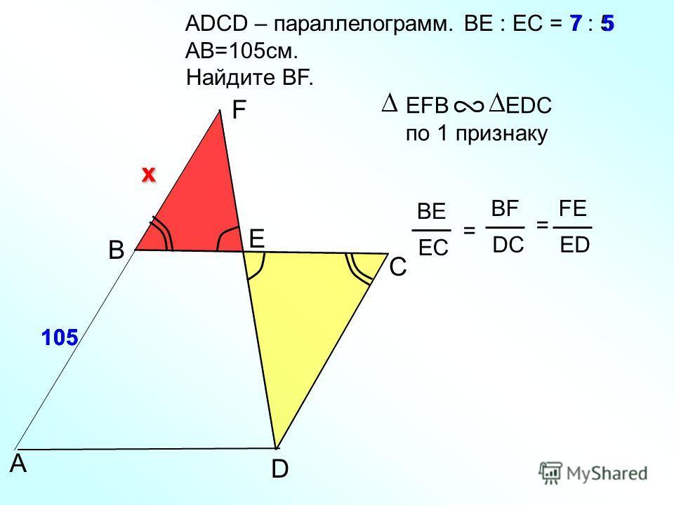 ADСD – параллелограмм. BE : EC = 7 : 5 AB=105см. Найдите BF. B ЕFB EDC по 1 признаку A F Е С D 7 ВEВE ЕCЕC = BF DC FE ED = 5 105 x x