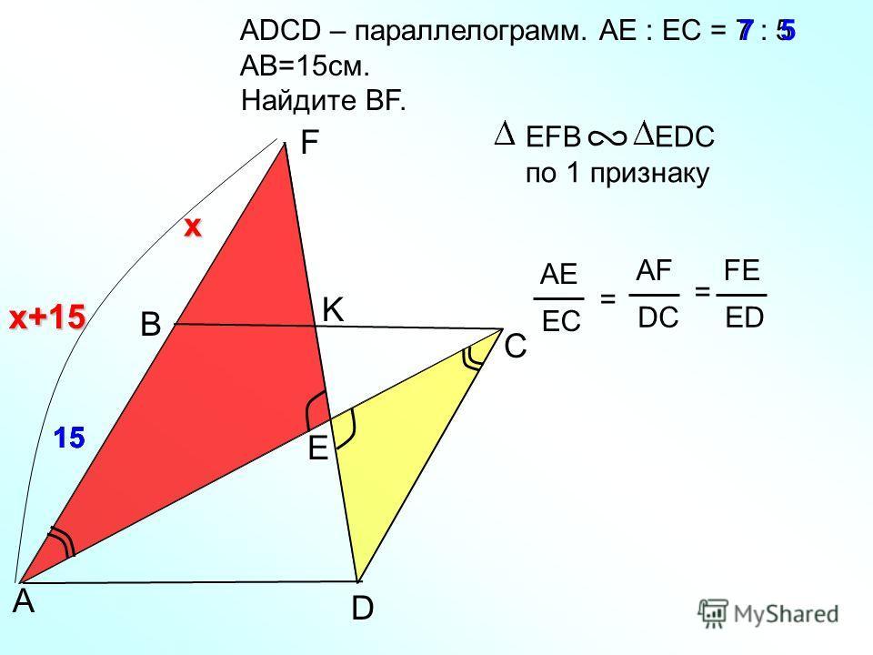 15 ADСD – параллелограмм. AE : EC = 7 : 5 AB=15см. Найдите BF. B ЕFB EDC по 1 признаку A F K С D 7 AE EC = AF DC FE ED = 5 15 x x+15 Е x+15