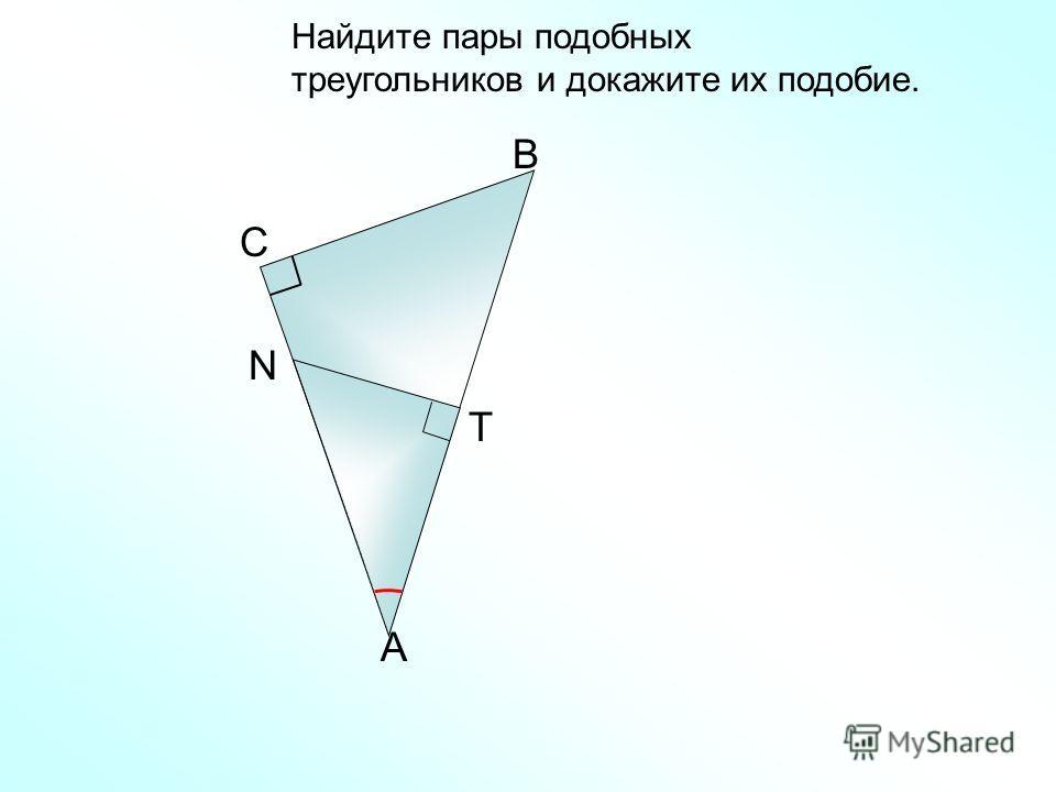 Найдите пары подобных треугольников и докажите их подобие. A B C Т N