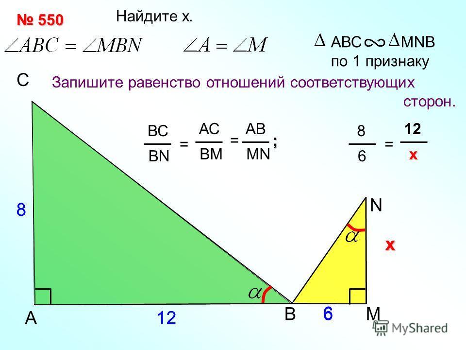 хх 12A С N Найдите x. Запишите равенство отношений соответствующих сторон. АВС MNB по 1 признаку В ВС BN = АС BМBМ АВ MN = М 8 6 6 550 550 8 12 8 6 = x xx x ;