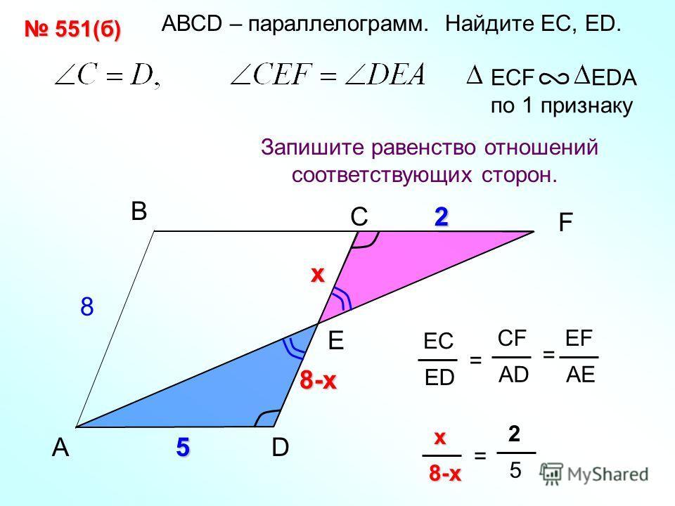 2 АВСD – параллелограмм. Найдите EС, ED. 8-х 5A B F Запишите равенство отношений соответствующих сторон. ECF EDA по 1 признаку C EC ED = CF AD EF AE = E 8 2 х x xx x8-x = 2 5 551(б) 551(б) D5