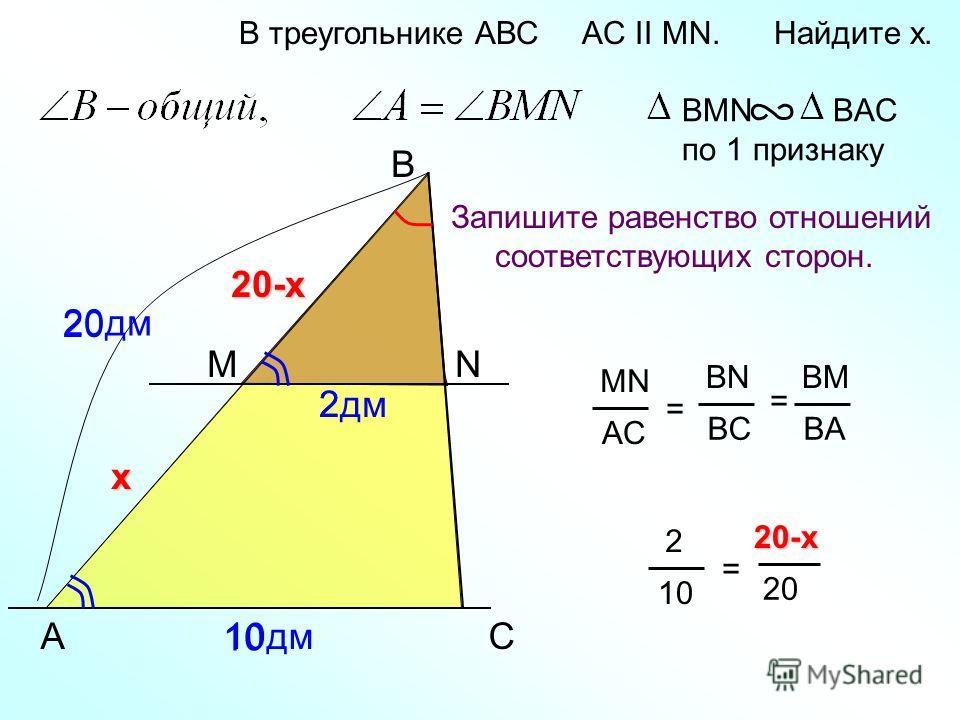 20дм 20 A B N В треугольнике АВС AC II MN. Найдите x. Запишите равенство отношений соответствующих сторон. BMN BAC по 1 признаку C MN AC = BN BC BM BA = М 10дм 2дм х 2 1010 2 10 =20-x 20 20-х