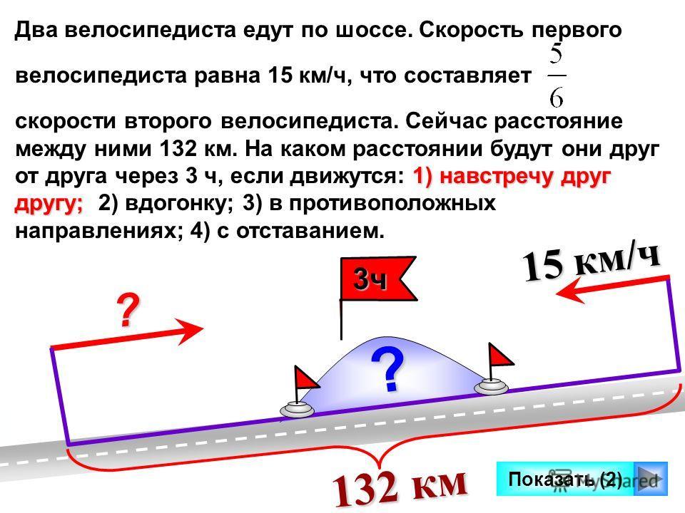 Показать (2) Два велосипедиста едут по шоссе. Скорость первого велосипедиста равна 15 км/ч, что составляет 1) навстречу друг другу; скорости второго велосипедиста. Сейчас расстояние между ними 132 км. На каком расстоянии будут они друг от друга через