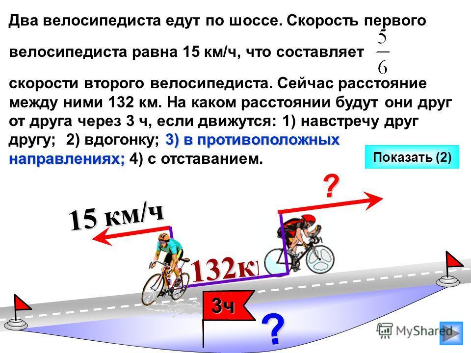 132км 132км Два велосипедиста едут по шоссе. Скорость первого велосипедиста равна 15 км/ч, что составляет 3) в противоположных направлениях; скорости второго велосипедиста. Сейчас расстояние между ними 132 км. На каком расстоянии будут они друг от др