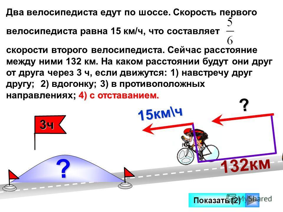 Два велосипедиста едут по шоссе. Скорость первого велосипедиста равна 15 км/ч, что составляет ; 4) с отставанием. скорости второго велосипедиста. Сейчас расстояние между ними 132 км. На каком расстоянии будут они друг от друга через 3 ч, если движутс