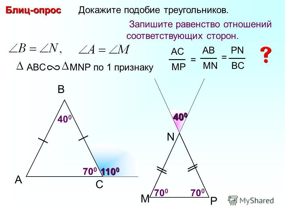 A B С Докажите подобие треугольников. 40 0 70 0 110 0 Блиц-опрос 70 0 40 0 Запишите равенство отношений соответствующих сторон. ABC MNP по 1 признаку M N P 70 0 AC MP = AB MN PN BC =