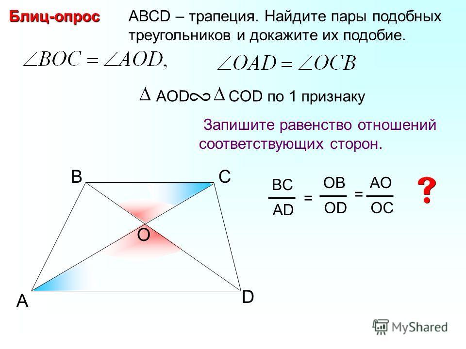 A BС АВСD – трапеция. Найдите пары подобных треугольников и докажите их подобие.Блиц-опрос Запишите равенство отношений соответствующих сторон. AОD COD по 1 признаку D BC AD = OB OD AO OC = O