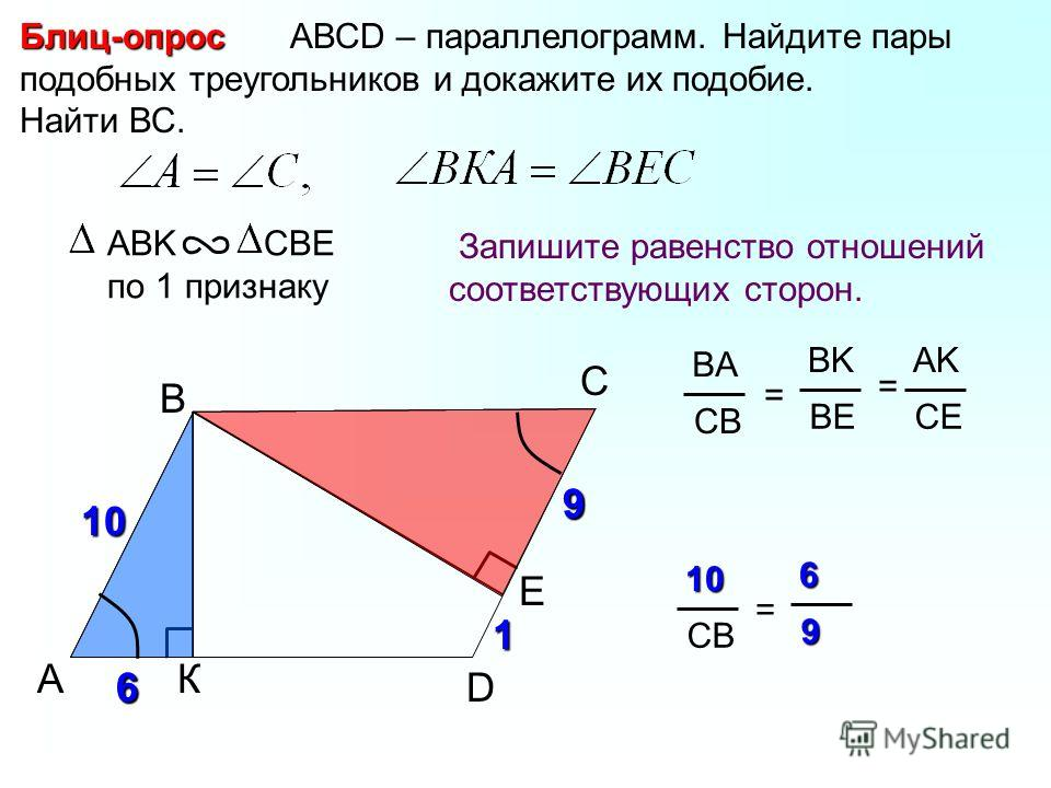 A B С АВСD – параллелограмм. Найдите пары подобных треугольников и докажите их подобие. Найти ВС.Блиц-опрос Запишите равенство отношений соответствующих сторон. ABK CBE по 1 признаку К BA CB = BK BE AK CE = Е D6 1 9 6 9 1010 CB =69