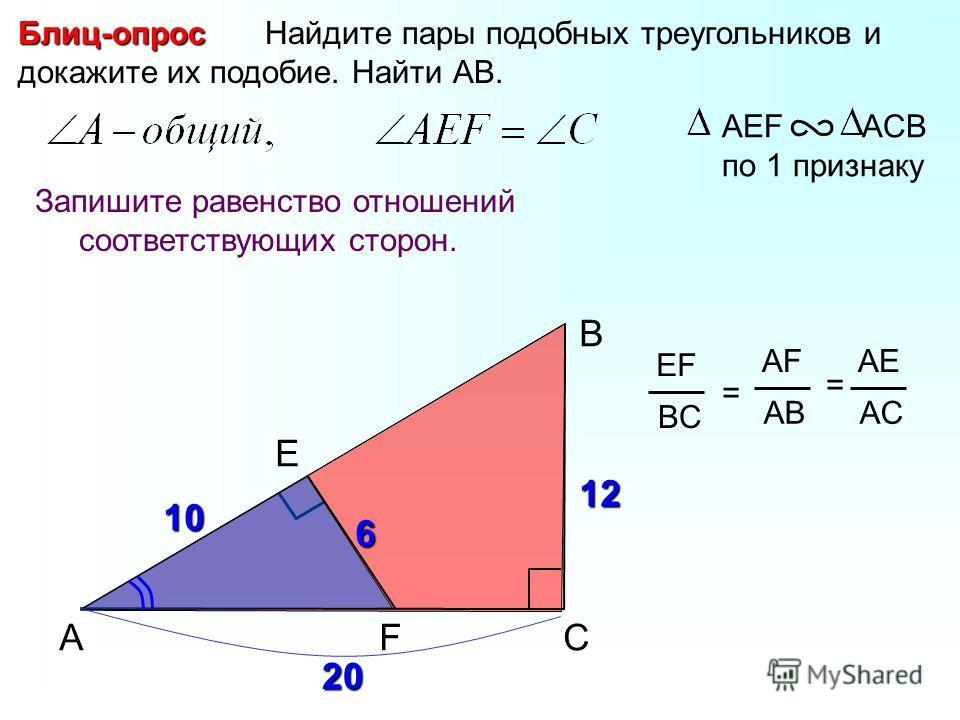 A B F Найдите пары подобных треугольников и докажите их подобие. Найти АВ.Блиц-опрос Запишите равенство отношений соответствующих сторон. АЕF ACB по 1 признаку C EF BC = AF AB AE AC = E 6 12 10 20