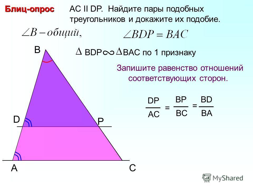 A B P AC II DP. Найдите пары подобных треугольников и докажите их подобие.Блиц-опрос Запишите равенство отношений соответствующих сторон. BDP BAC по 1 признаку C DP AC = BP BC BD BA = D