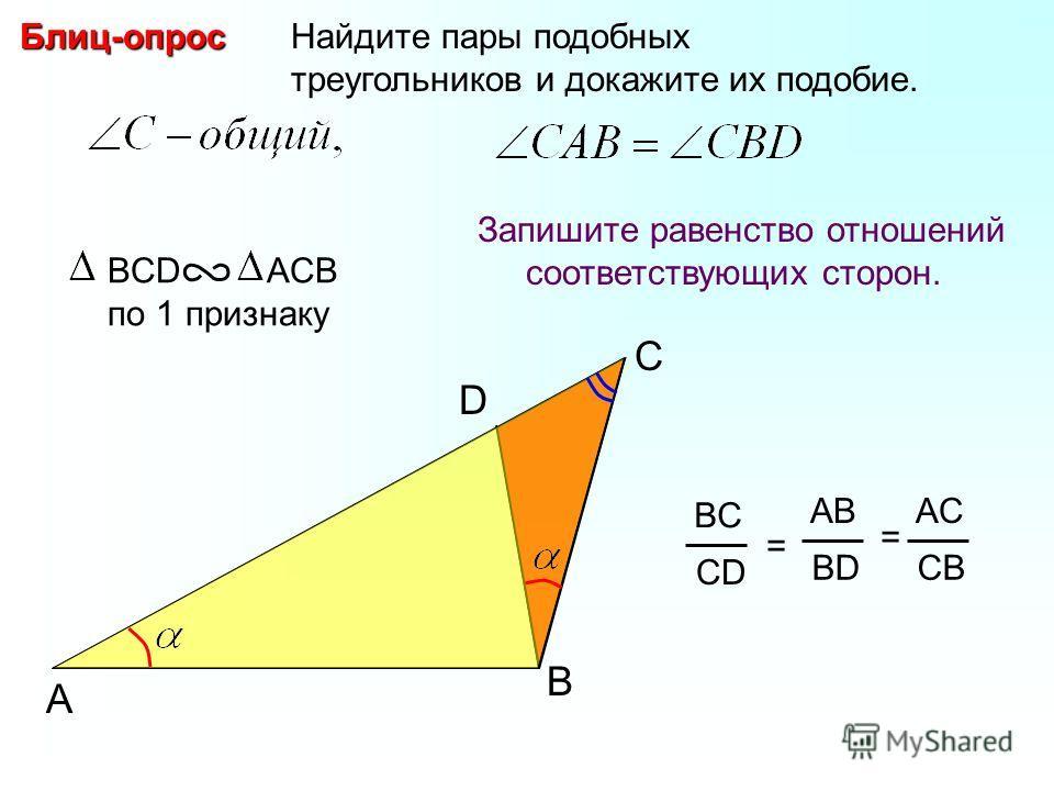 A B Найдите пары подобных треугольников и докажите их подобие.Блиц-опрос Запишите равенство отношений соответствующих сторон. BCD ACB по 1 признаку BC CD = AB BD AC CB = D C