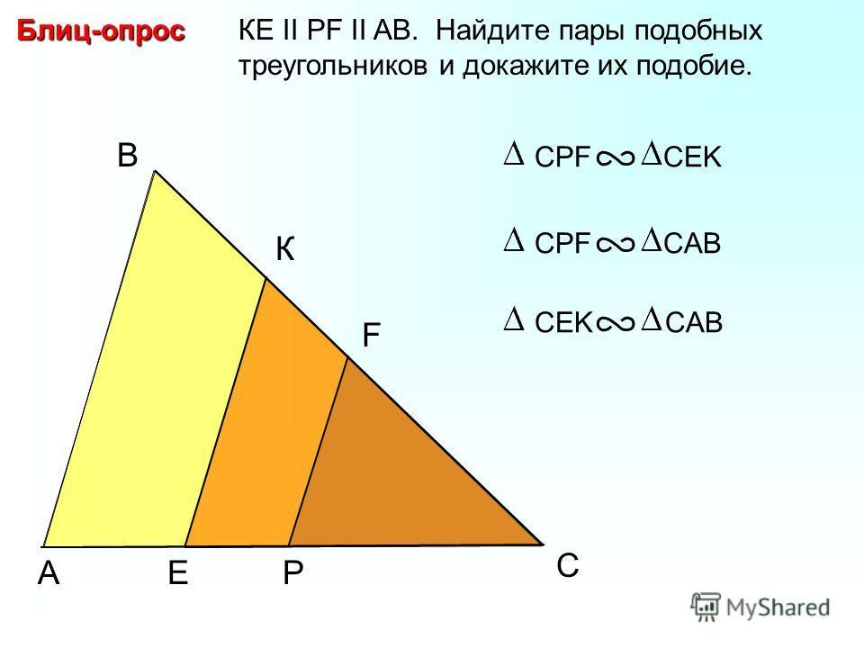 A B P КЕ II PF II AB. Найдите пары подобных треугольников и докажите их подобие.Блиц-опрос СPF CEK C К F E СPF CABСEK CAB