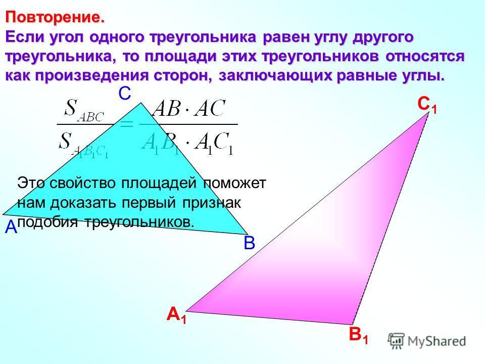 Повторение. Если угол одного треугольника равен углу другого треугольника, то площади этих треугольников относятся как произведения сторон, заключающих равные углы. А1А1 В1В1 С1С1 В С А Это свойство площадей поможет нам доказать первый признак подоби